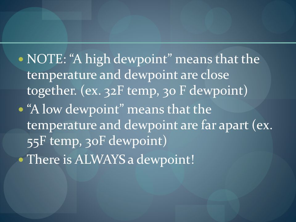 NOTE: A high dewpoint means that the temperature and dewpoint are close together. (ex. 32F temp, 30 F dewpoint) A low dewpoint means that the temperat