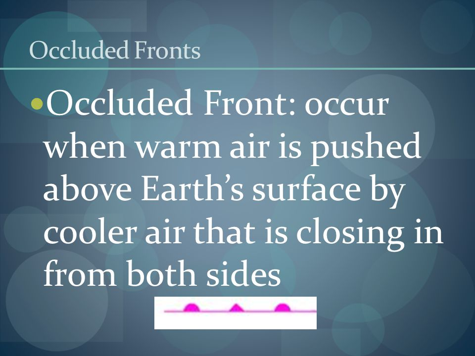 Occluded Fronts Occluded Front: occur when warm air is pushed above Earths surface by cooler air that is closing in from both sides