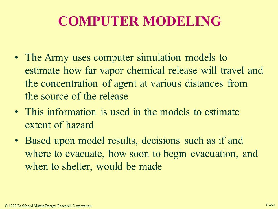 © 1999 Lockheed Martin Energy Research Corporation CA93 DETERMINING THE HAZARD Hazard from a chemical release would depend on –how much agent is released into the air –the amount of agent involved –the chemical properties of agent –the temperature gradient Windspeed and direction would determine how soon an agent plume arrives at a given point