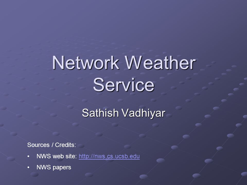 Network Weather Service Sathish Vadhiyar Sources / Credits: NWS web site: http://nws.cs.ucsb.eduhttp://nws.cs.ucsb.edu NWS papers