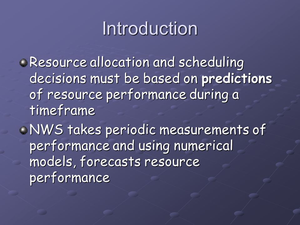 Introduction Resource allocation and scheduling decisions must be based on predictions of resource performance during a timeframe NWS takes periodic m