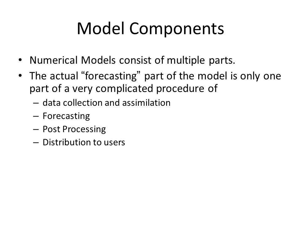 Model Components Numerical Models consist of multiple parts. The actual forecasting part of the model is only one part of a very complicated procedure