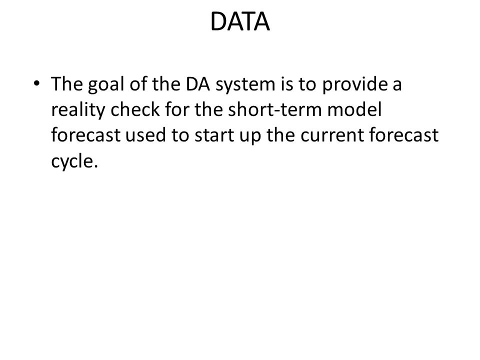 DATA The goal of the DA system is to provide a reality check for the short-term model forecast used to start up the current forecast cycle.