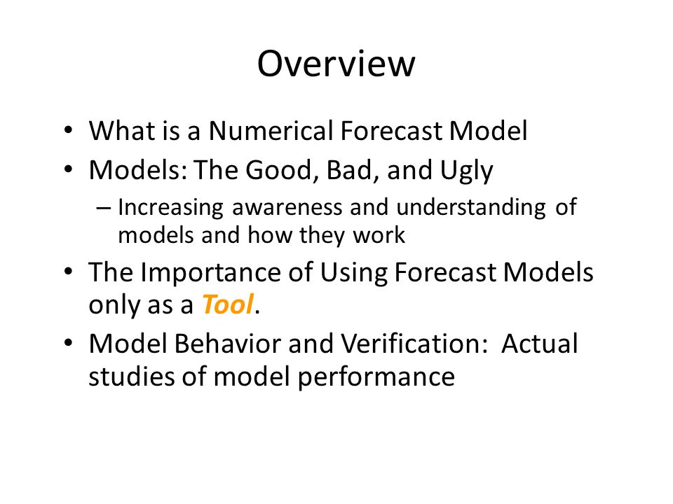 Overview What is a Numerical Forecast Model Models: The Good, Bad, and Ugly – Increasing awareness and understanding of models and how they work The I