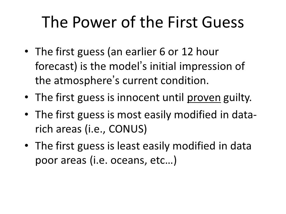 The Power of the First Guess The first guess (an earlier 6 or 12 hour forecast) is the model s initial impression of the atmosphere s current conditio