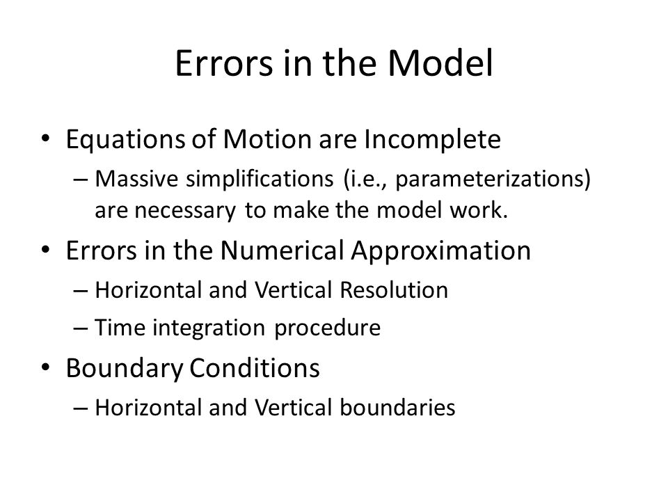Errors in the Model Equations of Motion are Incomplete – Massive simplifications (i.e., parameterizations) are necessary to make the model work. Error