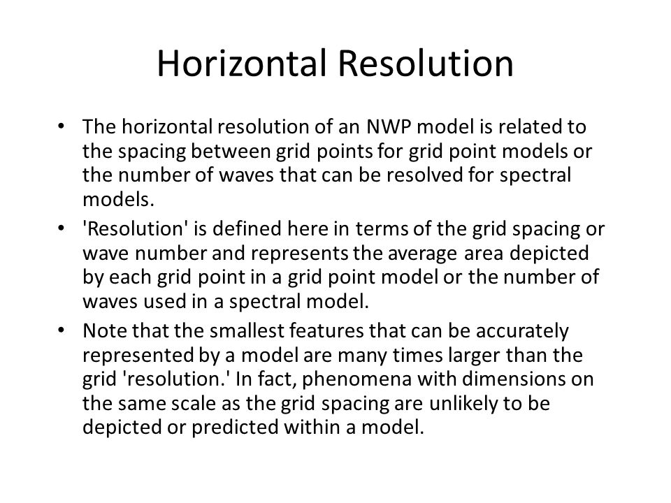 Horizontal Resolution The horizontal resolution of an NWP model is related to the spacing between grid points for grid point models or the number of w