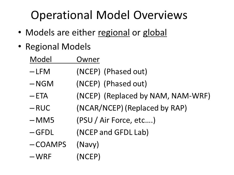 Operational Model Overviews Models are either regional or global Regional Models ModelOwner – LFM(NCEP) (Phased out) – NGM (NCEP) (Phased out) – ETA(N