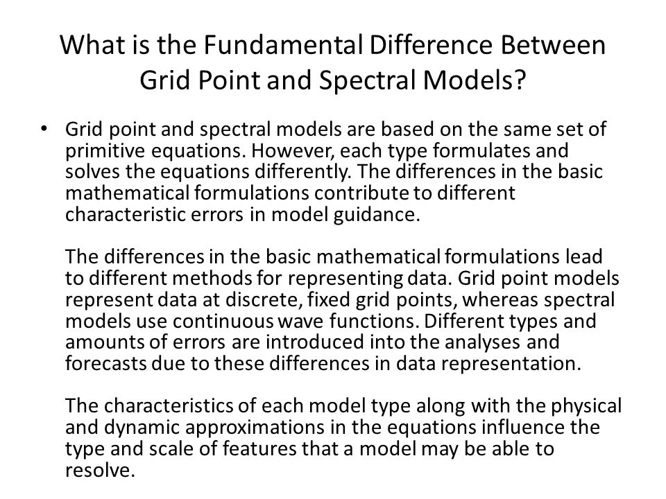 What is the Fundamental Difference Between Grid Point and Spectral Models? Grid point and spectral models are based on the same set of primitive equat
