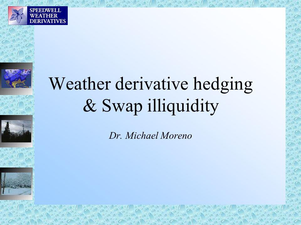 Weather derivative hedging & Swap illiquidity Dr. Michael Moreno