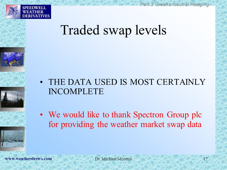 www.weatherderivs.com Dr. Michael Moreno17 Traded swap levels THE DATA USED IS MOST CERTAINLY INCOMPLETE We would like to thank Spectron Group plc for