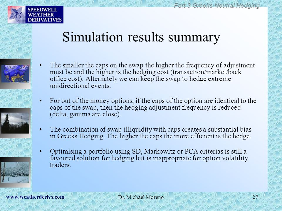 www.weatherderivs.com Dr. Michael Moreno27 Simulation results summary The smaller the caps on the swap the higher the frequency of adjustment must be