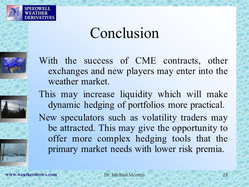 www.weatherderivs.com Dr. Michael Moreno28 Conclusion With the success of CME contracts, other exchanges and new players may enter into the weather ma