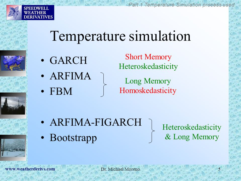 www.weatherderivs.com Dr. Michael Moreno5 Temperature simulation GARCH ARFIMA FBM ARFIMA-FIGARCH Bootstrapp Long Memory Homoskedasticity Short Memory