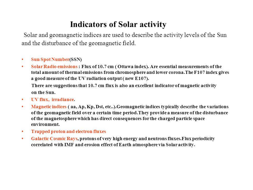 Indicators of Solar activity Solar and geomagnetic indices are used to describe the activity levels of the Sun and the disturbance of the geomagnetic
