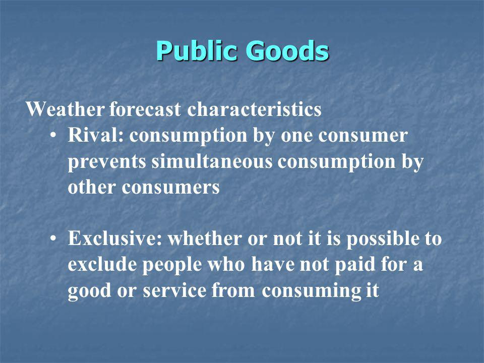 Public Goods Weather forecast characteristics Rival: consumption by one consumer prevents simultaneous consumption by other consumers Exclusive: whether or not it is possible to exclude people who have not paid for a good or service from consuming it