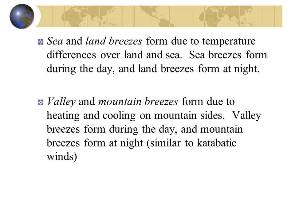 Sea and land breezes form due to temperature differences over land and sea. Sea breezes form during the day, and land breezes form at night. Valley an