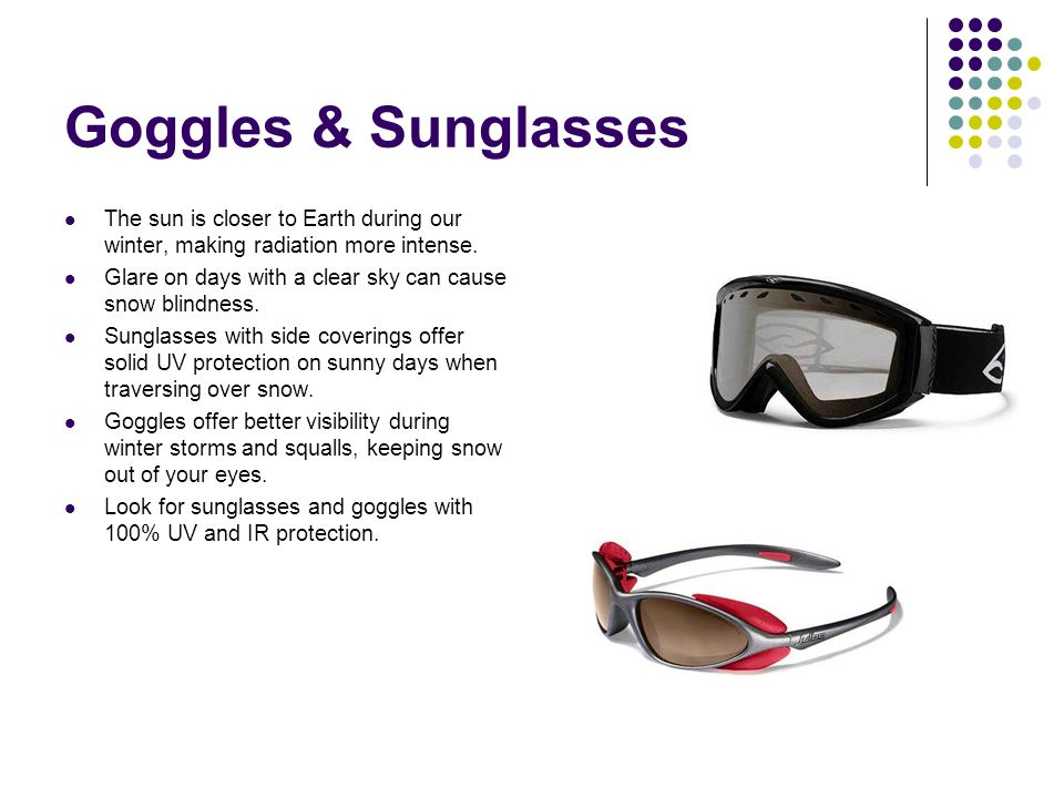 Goggles & Sunglasses The sun is closer to Earth during our winter, making radiation more intense. Glare on days with a clear sky can cause snow blindn