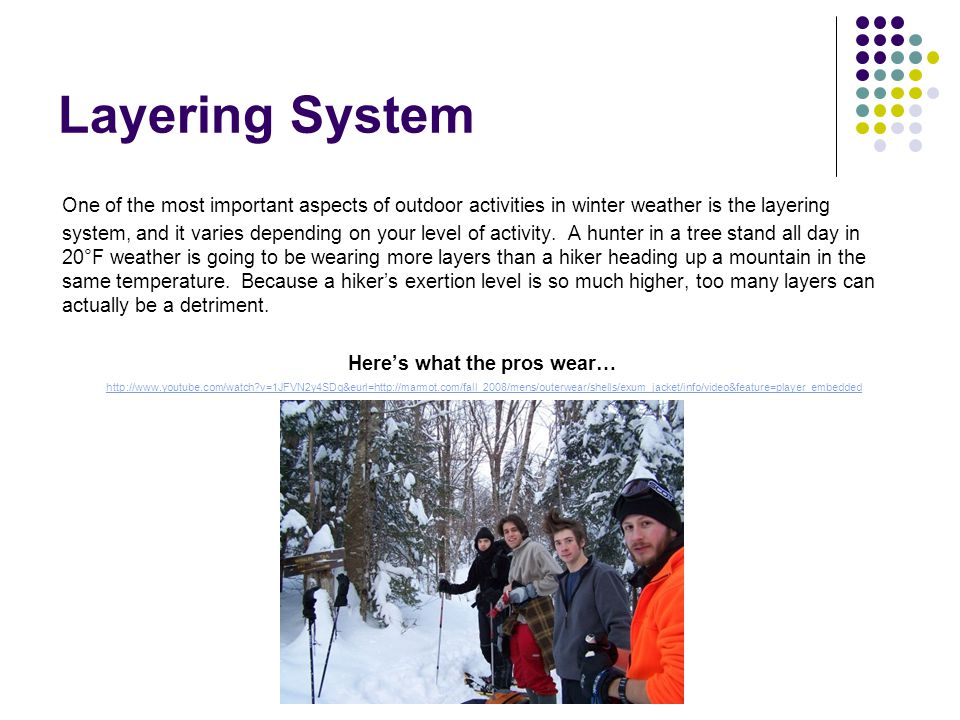 Layering System One of the most important aspects of outdoor activities in winter weather is the layering system, and it varies depending on your leve