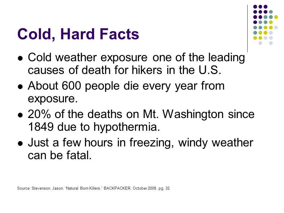 Cold, Hard Facts Cold weather exposure one of the leading causes of death for hikers in the U.S. About 600 people die every year from exposure. 20% of