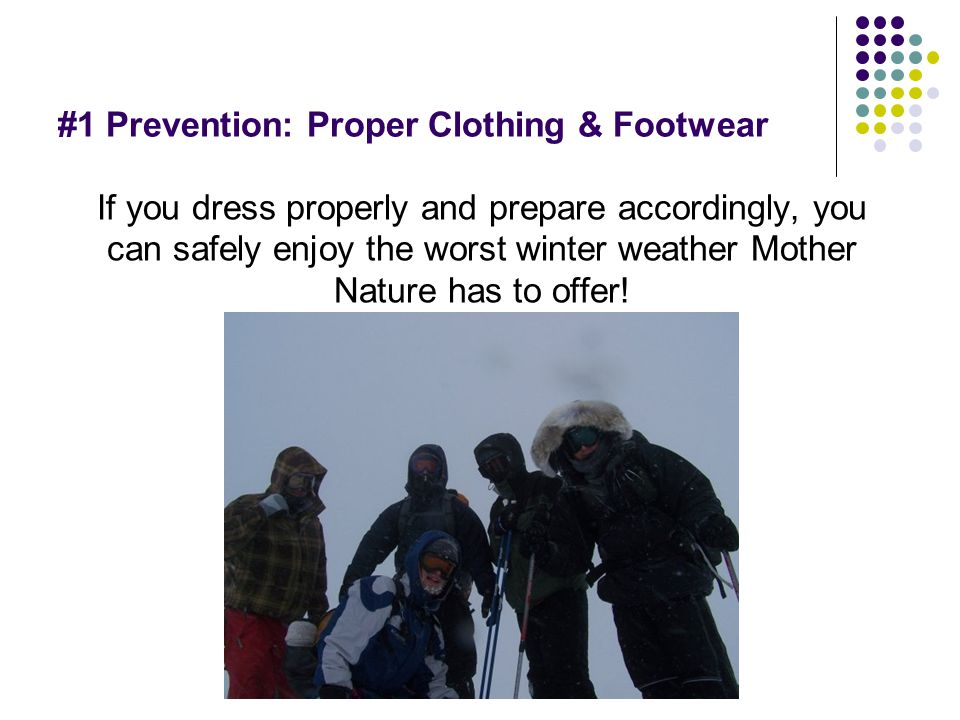 #1 Prevention: Proper Clothing & Footwear If you dress properly and prepare accordingly, you can safely enjoy the worst winter weather Mother Nature h