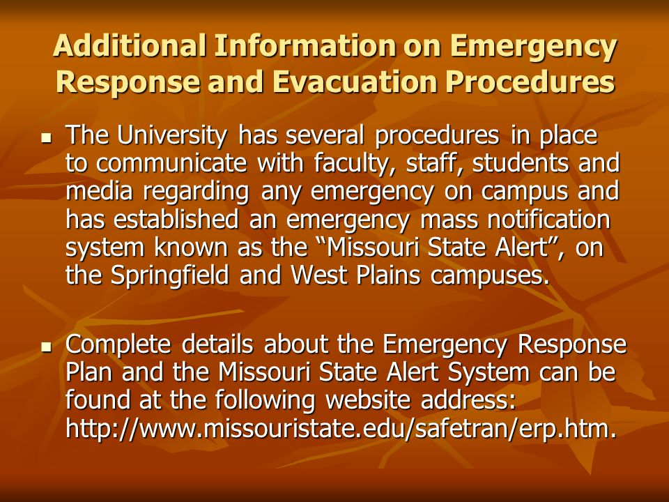 Additional Information on Emergency Response and Evacuation Procedures The University has several procedures in place to communicate with faculty, staff, students and media regarding any emergency on campus and has established an emergency mass notification system known as the Missouri State Alert, on the Springfield and West Plains campuses.