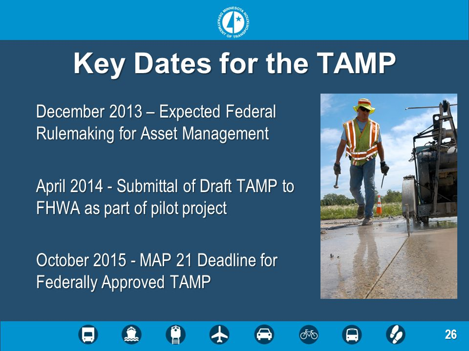 26 Key Dates for the TAMP December 2013 – Expected Federal Rulemaking for Asset Management April 2014 - Submittal of Draft TAMP to FHWA as part of pil