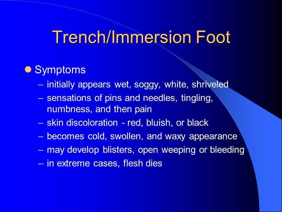 Trench/Immersion Foot Symptoms –initially appears wet, soggy, white, shriveled –sensations of pins and needles, tingling, numbness, and then pain –skin discoloration - red, bluish, or black –becomes cold, swollen, and waxy appearance –may develop blisters, open weeping or bleeding –in extreme cases, flesh dies