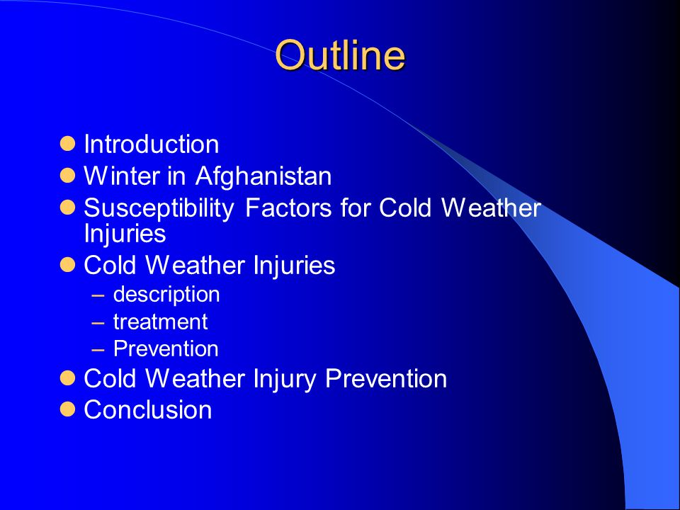 Outline Introduction Winter in Afghanistan Susceptibility Factors for Cold Weather Injuries Cold Weather Injuries –description –treatment –Prevention Cold Weather Injury Prevention Conclusion