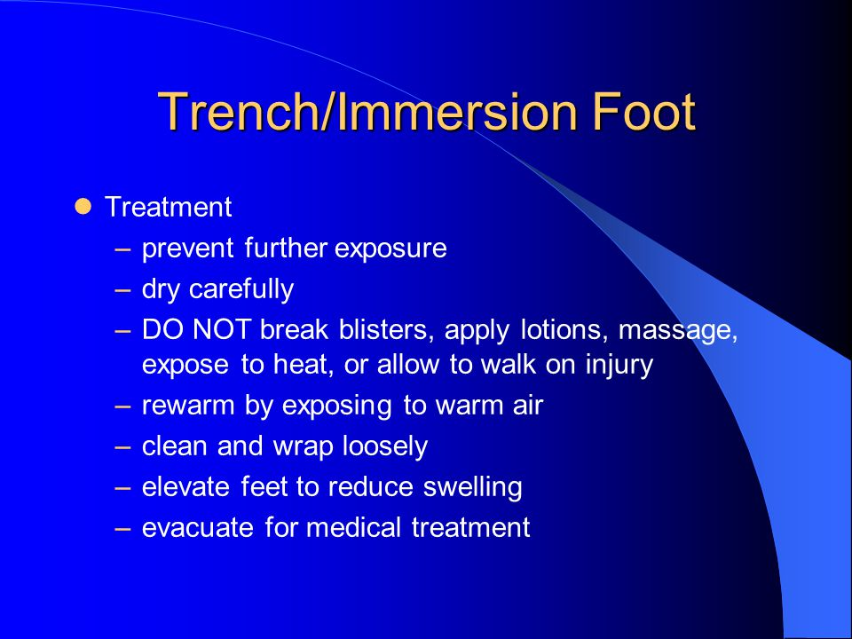 Trench/Immersion Foot Treatment –prevent further exposure –dry carefully –DO NOT break blisters, apply lotions, massage, expose to heat, or allow to walk on injury –rewarm by exposing to warm air –clean and wrap loosely –elevate feet to reduce swelling –evacuate for medical treatment