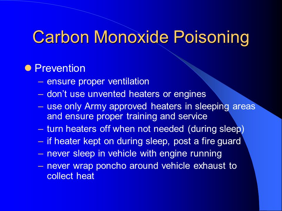 Carbon Monoxide Poisoning Prevention –ensure proper ventilation –dont use unvented heaters or engines –use only Army approved heaters in sleeping area