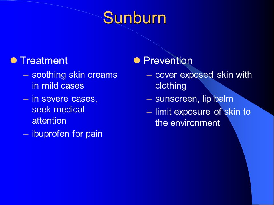 Sunburn Treatment –soothing skin creams in mild cases –in severe cases, seek medical attention –ibuprofen for pain Prevention –cover exposed skin with clothing –sunscreen, lip balm –limit exposure of skin to the environment