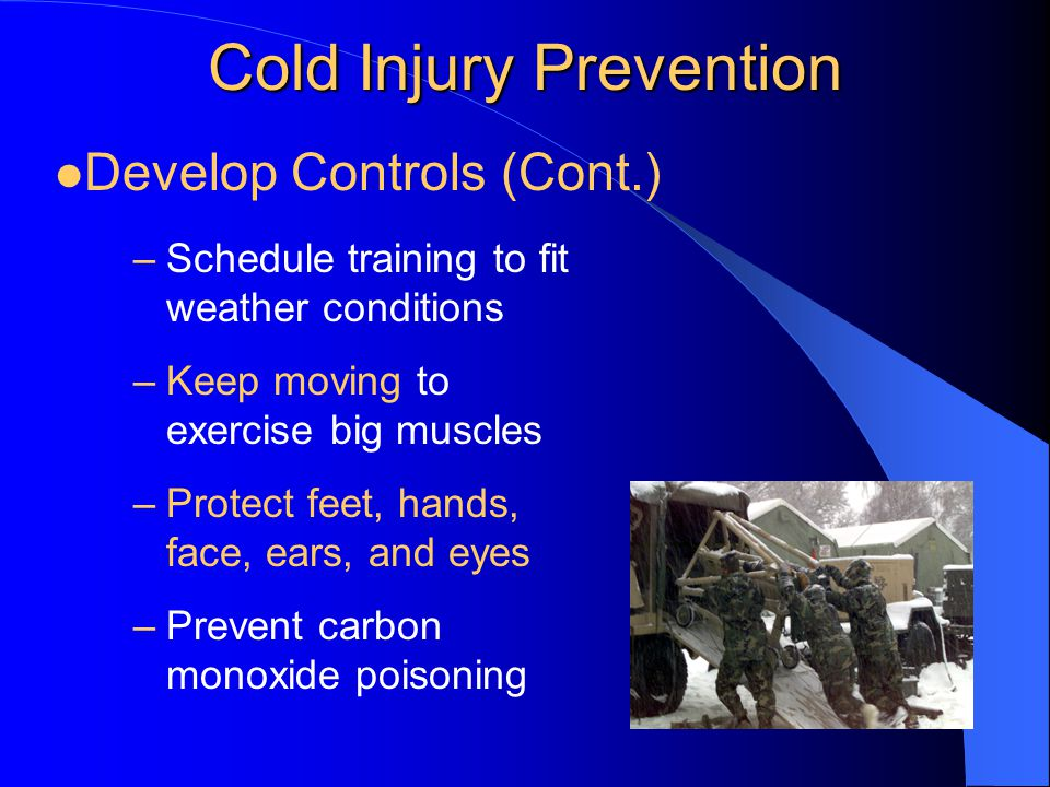 Cold Injury Prevention –Schedule training to fit weather conditions –Keep moving to exercise big muscles –Protect feet, hands, face, ears, and eyes –P