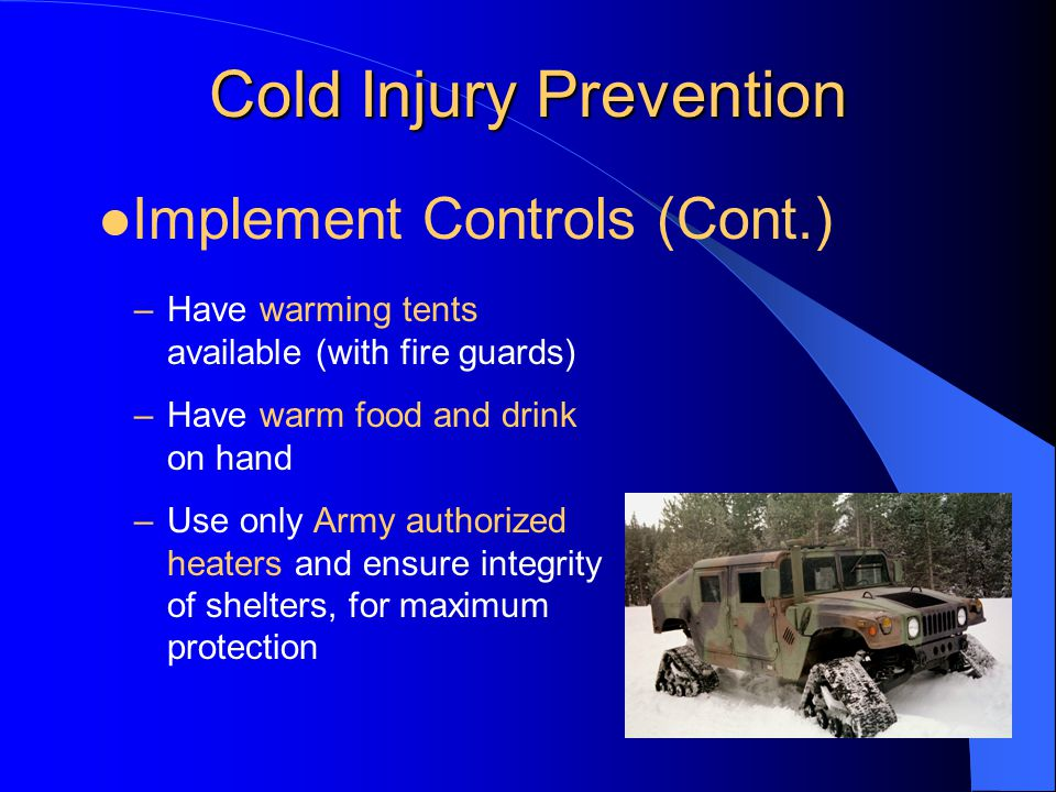 Cold Injury Prevention –Have warming tents available (with fire guards) –Have warm food and drink on hand –Use only Army authorized heaters and ensure