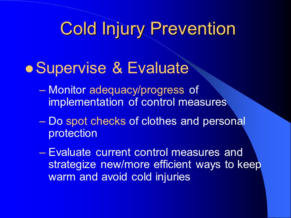 Cold Injury Prevention Supervise & Evaluate –Monitor adequacy/progress of implementation of control measures –Do spot checks of clothes and personal protection –Evaluate current control measures and strategize new/more efficient ways to keep warm and avoid cold injuries