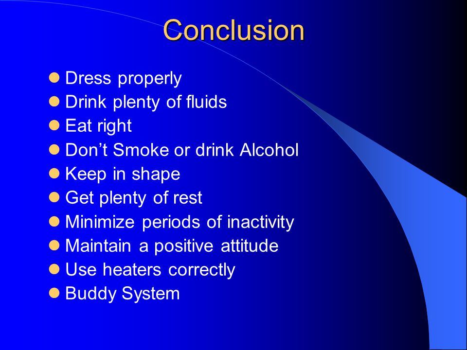 Conclusion Dress properly Drink plenty of fluids Eat right Dont Smoke or drink Alcohol Keep in shape Get plenty of rest Minimize periods of inactivity