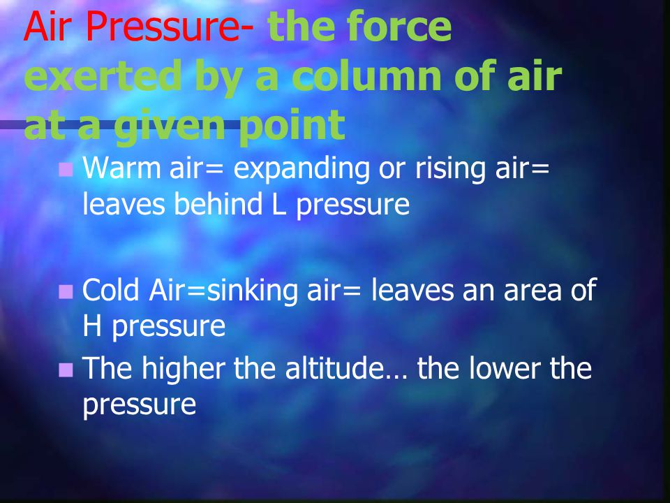 Air Pressure- the force exerted by a column of air at a given point Warm air= expanding or rising air= leaves behind L pressure Cold Air=sinking air= leaves an area of H pressure The higher the altitude… the lower the pressure