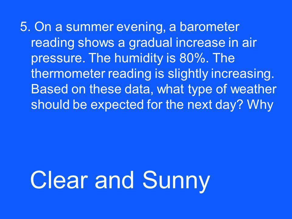 5. On a summer evening, a barometer reading shows a gradual increase in air pressure. The humidity is 80%. The thermometer reading is slightly increas