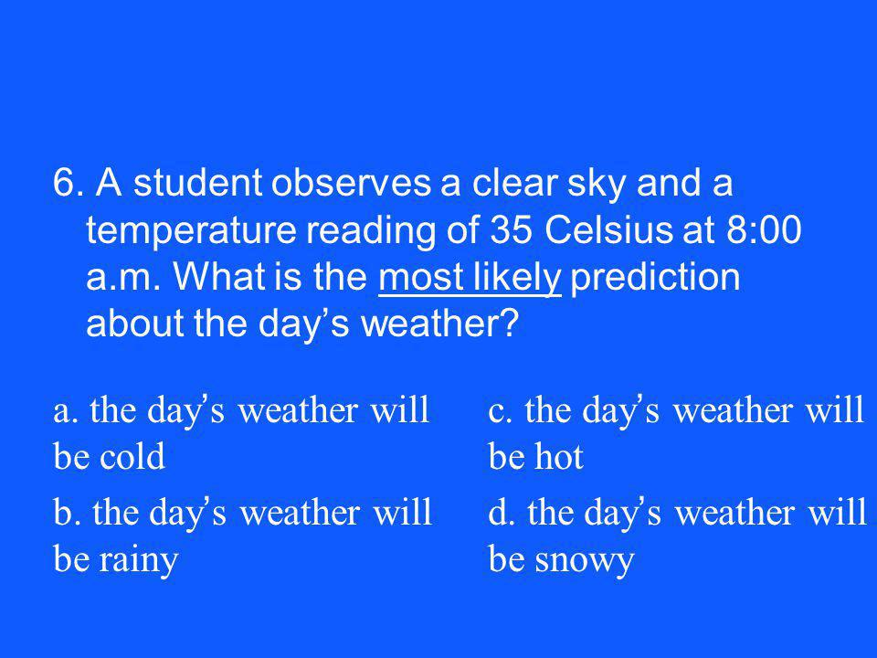 6. A student observes a clear sky and a temperature reading of 35 Celsius at 8:00 a.m. What is the most likely prediction about the days weather? a. t