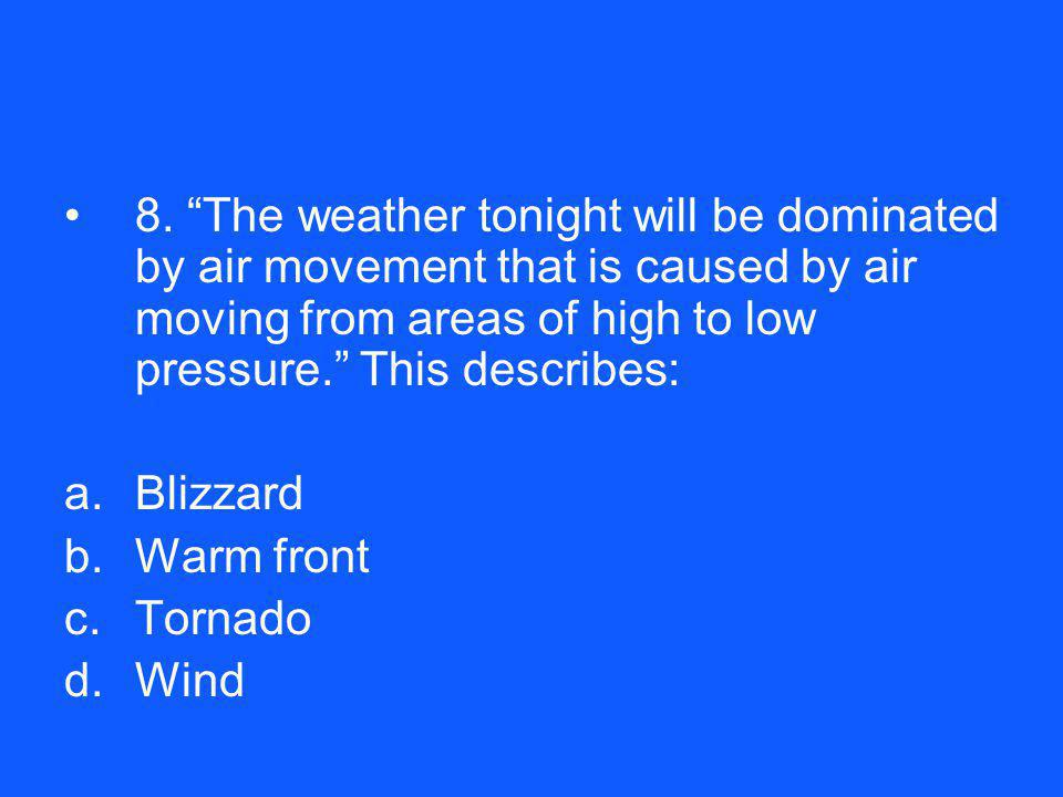 8. The weather tonight will be dominated by air movement that is caused by air moving from areas of high to low pressure. This describes: a.Blizzard b