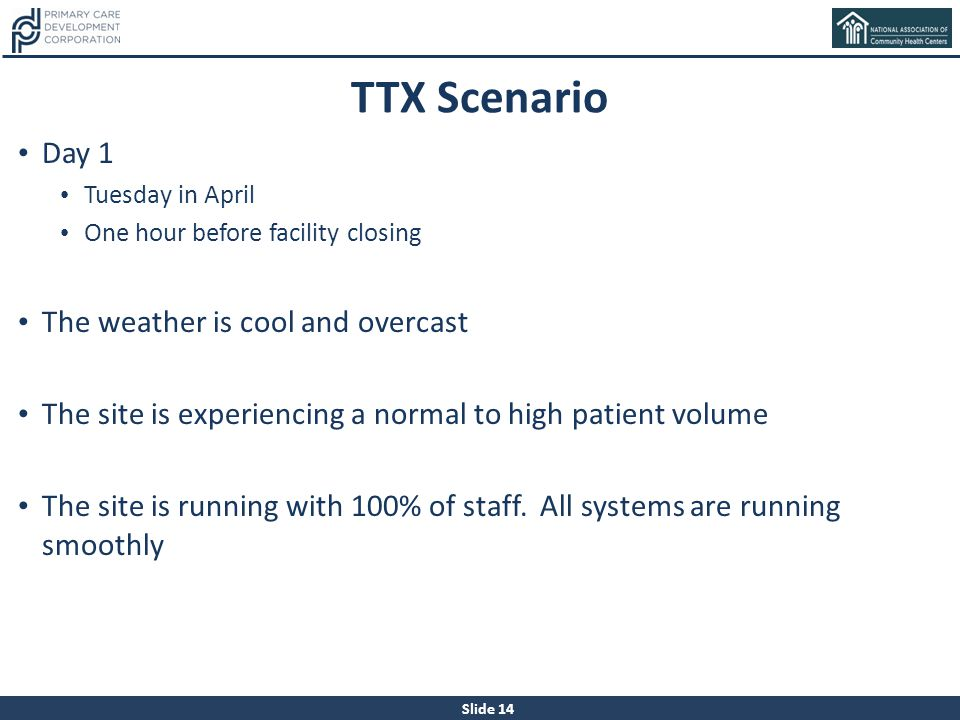 Slide 14 TTX Scenario Day 1 Tuesday in April One hour before facility closing The weather is cool and overcast The site is experiencing a normal to hi