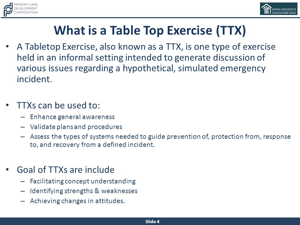 Slide 4 What is a Table Top Exercise (TTX) A Tabletop Exercise, also known as a TTX, is one type of exercise held in an informal setting intended to g