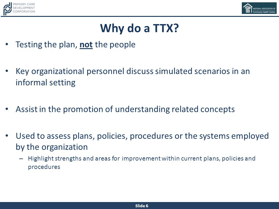 Slide 6 Why do a TTX? Testing the plan, not the people Key organizational personnel discuss simulated scenarios in an informal setting Assist in the p