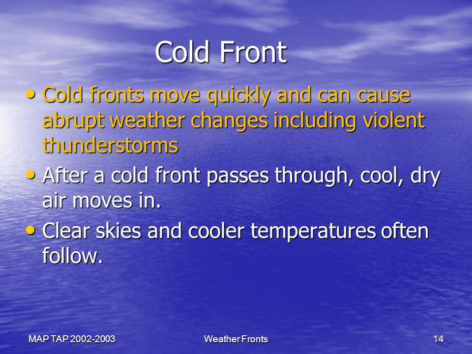 Cold Front Cold Front Cold fronts move quickly and can cause abrupt weather changes including violent thunderstorms Cold fronts move quickly and can c