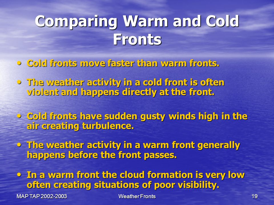 MAP TAP 2002-2003Weather Fronts19 Comparing Warm and Cold Fronts Cold fronts move faster than warm fronts. Cold fronts move faster than warm fronts. T
