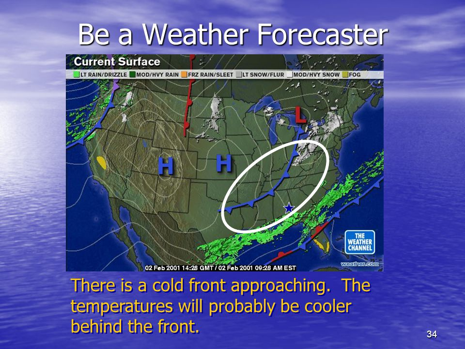 34 Be a Weather Forecaster There is a cold front approaching. The temperatures will probably be cooler behind the front.