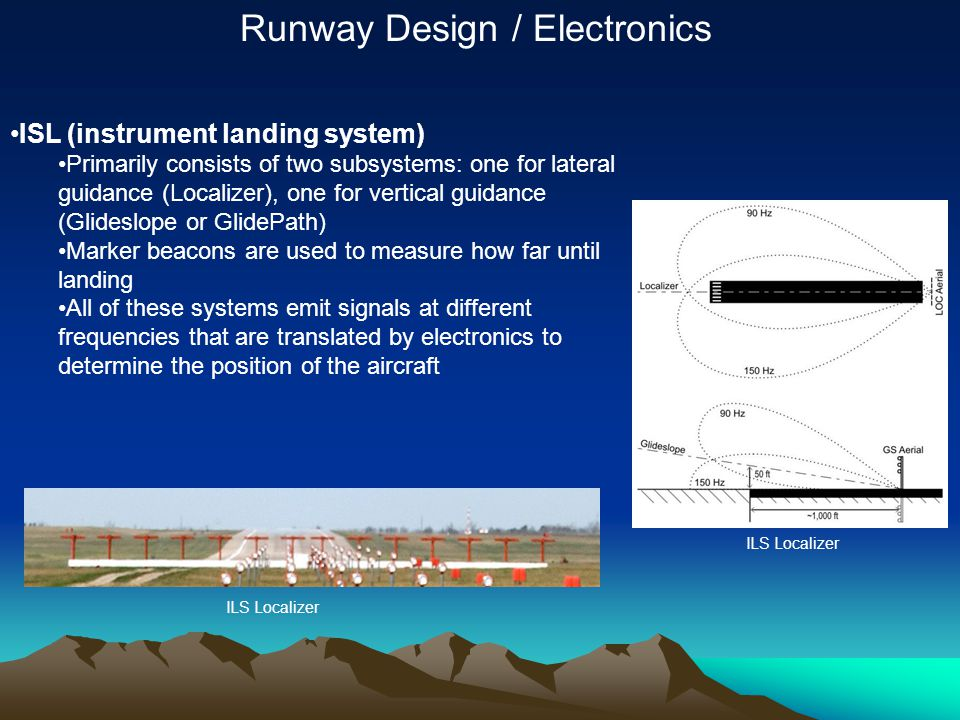ISL (instrument landing system) Primarily consists of two subsystems: one for lateral guidance (Localizer), one for vertical guidance (Glideslope or G