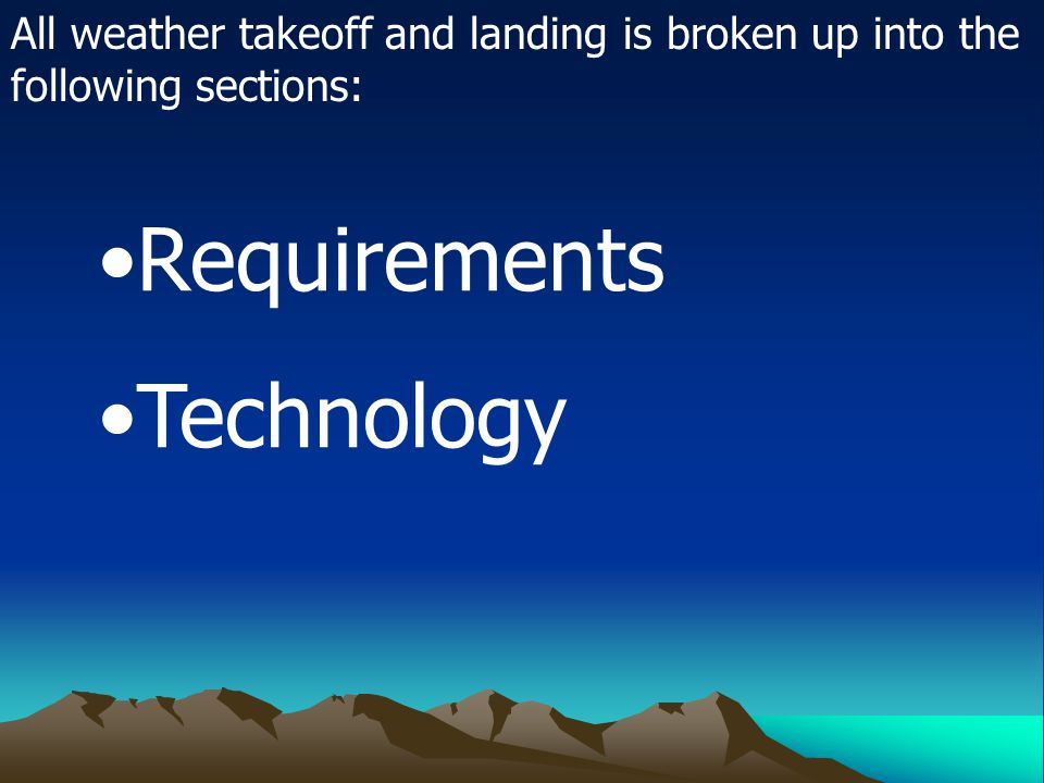 All weather takeoff and landing is broken up into the following sections: Requirements Technology