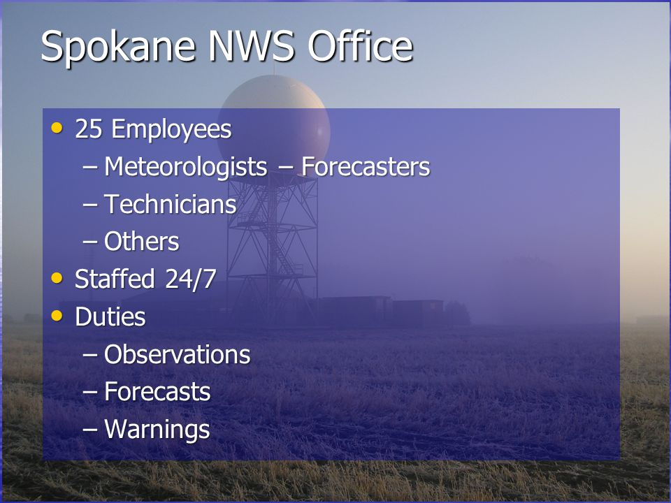 Spokane NWS Office 25 Employees 25 Employees –Meteorologists – Forecasters –Technicians –Others Staffed 24/7 Staffed 24/7 Duties Duties –Observations –Forecasts –Warnings