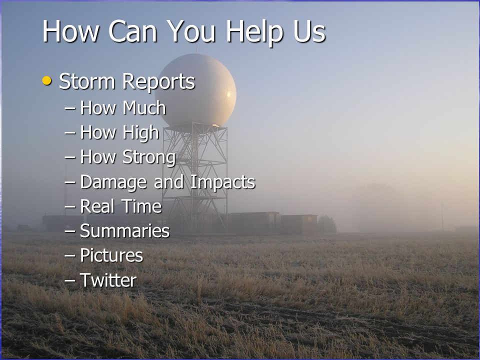 How Can You Help Us Storm Reports Storm Reports –How Much –How High –How Strong –Damage and Impacts –Real Time –Summaries –Pictures –Twitter